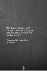 "dilemma: ""Her biggest mistake wasn't  loving too hard, but staying too  long with someone who never  saw her worth.""  Dilemma: The Quote Book'  by M.Sosa"