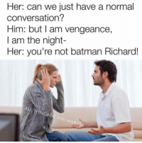 I Am Vengeance: Her: can we just have a normal  conversation?  Him: but I am vengeance,  I am the night  Her: you're not batman Richard!  ALL THINGS  DC AND MARVEL