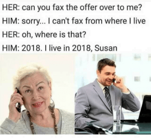 Alive, Memes, and Sorry: HER: can you fax the offer over to me?  HIM: sorry... I can't fax from where I live  HER: oh, where is that?  HIM: 2018. I live in 2018, Susan What a time to be alive. via /r/memes https://ift.tt/2QSY0Zk