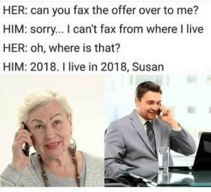 The future is now, old woman. by mad_hatter_98 MORE MEMES: HER: can you fax the offer over to me?  HIM: sorry... I can't fax from where I live  HER: oh, where is that?  HIM: 2018. I live in 2018, Susan The future is now, old woman. by mad_hatter_98 MORE MEMES