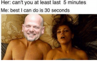 haha Unexpected Dank Memes (y): Her: can't you at least last 5 minutes  Me: best I can do is 30 seconds haha Unexpected Dank Memes (y)