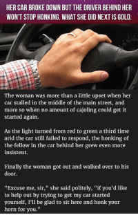 "<p>Her Car Broke Down But The Driver Behind Her Won't Stop Honking. What She Did Next Is Gold.</p>: HER CAR BROKE DOWN BUT THE DRIVER BEHIND HER  WON'T STOP HONKING. WHAT SHE DID NEXT IS GOLD.  201  100  80  The woman was more than a little upset when her  car stalled in the middle of the main street, and  more so when no amount of cajoling could get it  started again.  As the light turned from red to green a third time  arid the car still failed to respond, the honking of  the fellow in the car behind her grew even more  insistent.  Finally the woman got out and walked over to his  door  ""Excuse me, sir,"" she said politely, ""if you'd like  to help out by trying to get my car started  yourself, I'll be glad to sit here and honk your  horn for you."" <p>Her Car Broke Down But The Driver Behind Her Won't Stop Honking. What She Did Next Is Gold.</p>"