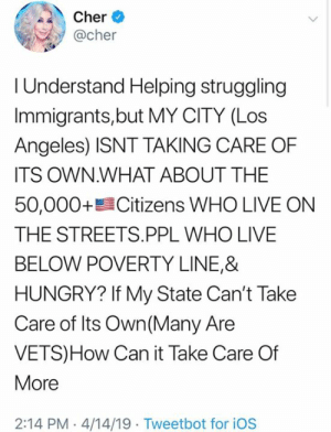 Did Cher just go full America first on immigration? You decide.: her *  @cher  I Understand Helping struggling  Immigrants,but MY CITY (Los  Angeles) ISNT TAKING CARE OF  ITS OWN.WHAT ABOUT THE  50,000+髫Citizens WHO LIVE ON  THE STREETS.PPL WHO LIVE  BELOW POVERTY LINE,&  HUNGRY? If My State Can't Take  Care of Its Own (Many Are  VETS)How Can it Take Care Of  More  2:14 PM 4/14/19 Tweetbot for iOS Did Cher just go full America first on immigration? You decide.