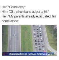"Being Alone, Come Over, and Funny: Her: ""Come over""  Him: ""Girl, a hurricane about to hit""  Her: ""My parents already evacuated, I'm  home alone""  NIGHTLY  MASS EVACUATIONS AS HURRICANE TARGETS US. NEWS Warm up them hot pockets before the power goes out! On my way!"