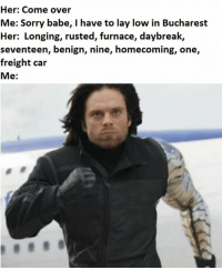 furnace: Her: Come over  Me: Sorry babe, I have to lay low in Bucharest  Her: Longing, rusted, furnace, daybreak,  seventeen, benign, nine, homecoming, one,  freight car  Me: