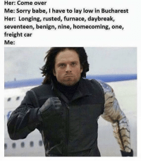~Deadpool: Her: Come over  Me: Sorry babe, I have to lay low in Bucharest  Her: Longing, rusted, furnace, daybreak,  seventeen, benign, nine, homecoming, one,  freight car  Me: ~Deadpool