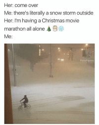 you ain't watching christmas movies without me ❄️☃️🎄🎅🏼🤶🏼: Her: come over  Me: there's literally a snow storm outside  Her: I'm having a Christmas movie  marathon all alone ,  Me:  PabloPiqasso you ain't watching christmas movies without me ❄️☃️🎄🎅🏼🤶🏼