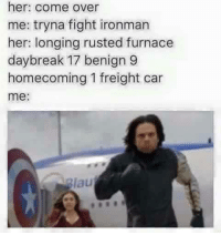 HAHAHAHAHA: her: come over  me: tryna fight ironman  her: longing rusted furnace  day break 17 benign 9  homecoming 1 freight car  me  lau HAHAHAHAHA