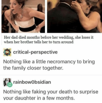 Lmao funny Follow me ( @god.of.appleysauce )for more funny tumblr and textpost: Her dad died months before her wedding, she loses it  when her brother tells her to turn around  critical-perspective  Nothing like a little necromancy to bring  the family closer together.  rainbowObsidian  Nothing like faking your death to surprise  your daughter in a few months. Lmao funny Follow me ( @god.of.appleysauce )for more funny tumblr and textpost
