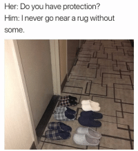 Friends, White, and Girl Memes: Her: Do you have protection?  Him: I never go near a rug without  some. I make my friends wear @uniqlousa slippers so they don't mess up my white rug