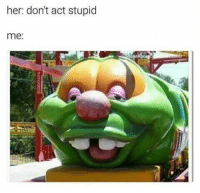 Funny, Her, and Act: her: don't act stupid  me: https://t.co/Qdse8s5kBy