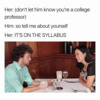 Bad, College, and Driving: Her: (don't let him know you're a college  professor)  Him: so tell me about yourself  Her: IT'S ON THE SYLLABUS #1 My my harmless prank#2 Change salad with burger, fell so good#3 Carbs are bad for me?#4 Driving fast causes hair loss.#5 How to communicate with your girl friend.#6 Date with a college professor#7 Binging the  new season of Black Mirror#8 Pack the van for a family...
