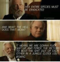oh snow. you evil demon you~Katniss: HER ENTIRE SPECIES MUST  BE ERADICATED  AND WHAT THE HELL  DOES THAT MEAN?  IT MEANS WE ARE GONNA FUCK  SHIT UP AND FORCE THE VICTORS  OTHER IN A JUNGLE CLOCK LOL  oh snow. you evil demon you~Katniss
