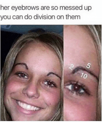 mess up: her eyebrows are so messed up  you can do division on them