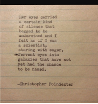 Silence, Her, and Christopher: Her eyes carried  a certain kind  of silence that  begged to be  understood and I  felt as if I was  a scientist,  staring with eager,  afervent eyes into  galaxies that have not  yet had the chance  to be named.  -Christopher Poindexter