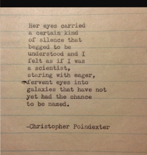 galaxies: Her eyes carried  a certain kind  of silence that  begged to be  understood and I  felt as if I was  a scientist,  staring with eager,  afervent eyes into  galaxies that have not  yet had the chance  to be named.  -Christopher Poindexter