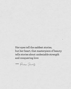 Undeniable: Her eyes tell the saddest stories,  but her heart, that masterpiece of beauty  tells stories about undeniable strength  and conquering love