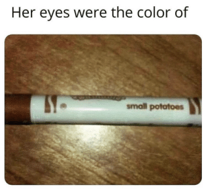 youlovetoseeit:  romance isn't dead: Her eyes were the color of  small potatoes youlovetoseeit:  romance isn't dead