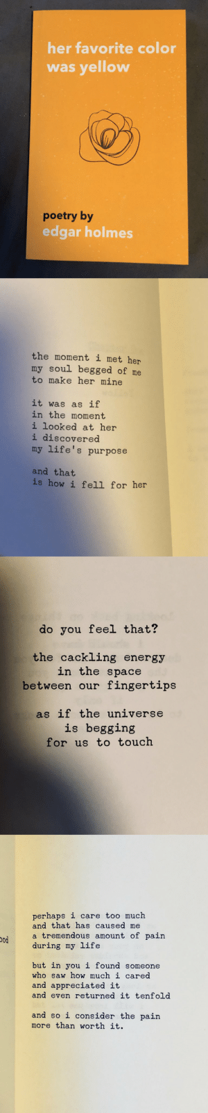 RT @TheLifeDiaries: Her favorite color ?????❤? https://t.co/Fmr4z9rCnp: her favorite color  was yellow  poetry by  edgar holmes   the moment i met her  my soul begged of me  to make her mine  it was as if  in the moment  i looked at her  i discovered  my life's purpose  and that  is how i fell for her   do you feel that?  the cackling energy  in the space  between our fingertips  as if the universe  is begging  for us to touch   perhaps i care too much  and that has caused me  a tremendous amount of pain  during my life  od  but in you i found someone  who saw how much i cared  and appreciated it  and even returned it tenfold  and so i consider the pain  more than worth it. RT @TheLifeDiaries: Her favorite color ?????❤? https://t.co/Fmr4z9rCnp