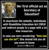 "Memes, A Lot Less, and 🤖: Her first official act as  Secretary of  Education?  Betsy Devos  To deactivate the website, Individuals  with Disabilities Education Act (IDEAO  and redirect people to a page with a lot  less resources.  In case you were wondering: ""How bad  can she be?"" this should tell you all  you need to know.  AMERICAN NEWSX  Laura C Keeling Whatta despicable sub-human [LK] Follow us American News X"