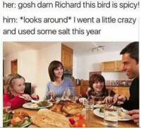 """Crazy, Dank, and Fucking: her: gosh darn Richard this bird is spicy!  him: *looks around* I went a little crazy  and used some salt this year <p>I fucking hate it when this happens via /r/dank_meme <a href=""""http://ift.tt/2C3DHpe"""">http://ift.tt/2C3DHpe</a></p>"""