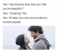 "Beautiful, Memes, and Http: Her: Has anyone ever told you that  you're beautiful?  Him: *blushing* No  Her: At least you are surrounded by  honest people <p>At least honest via /r/memes <a href=""http://ift.tt/2mja4WH"">http://ift.tt/2mja4WH</a></p>"