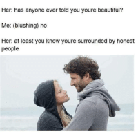 Beautiful, Memes, and 🤖: Her: has anyone ever told you youre beautiful?  Me: (blushing) no  Her: at least you know youre surrounded by honest  people