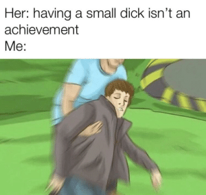 Dick, Live, and Small Dick: Her: having a small dick isn't an  achievement  Mе: Can't catch an STD if you can't reach all the way to the back where they live