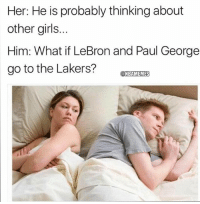Girls, Los Angeles Lakers, and Nba: Her: He is probably thinking about  other girls..  Him: What if LeBron and Paul George  go to the Lakers?TRAMIEZIE  ONBAMEMES Hahahahahahaha