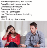 Snapchat: dankmemesgang: Her: He keeps talking as if he were  Doug Dimmadome owner of the  Dimmsdale Dimmadone.  Counseler: Is this true?  Him: No I dimmadont  Her: This is exactly what l'm talking  about!  Him: Suck my dim  dan inem Snapchat: dankmemesgang
