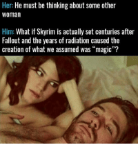 "Oh my God 👀👀👀: Her: He must be thinking about some other  Woman  Him: What if Skyrim is actually set centuries after  Fallout and the years of radiation caused the  creation of what we assumed was ""magic""? Oh my God 👀👀👀"