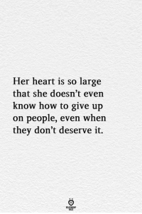 Heart, How To, and How: Her heart is so large  that she doesn't even  know how to give up  on people, even when  they don't deserve it.  ELATIONGHP