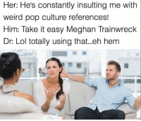 Memes, 🤖, and Ehs: Her: He's constantly insulting me with  weird pop culture references!  Him: Take it easy Meghan Trainwreck  Dr Lol totally using that...eh hem Snapchat dankmemesgang 🔥🔥