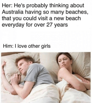 Girls, Love, and Australia: Her: He's probably thinking about  Australia having so many beaches,  that you could visit a new beach  everyday for over 27 years  Him: I love other girls