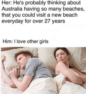 Girls, Love, and Australia: Her: He's probably thinking about  Australia having so many beaches,  that you could visit a new beach  everyday for over 27 years  Him: love other girls Beach please