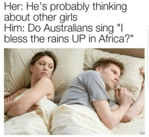 """Well Aussies?: Her: He's probably thinking  about other girls  Him: Do Australians sing """"I  bless the rains UP in Africa?""""  Aest Well Aussies?"""