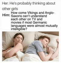 meirl: Her: He's probably thinking about  other girls  Him: Saxons can't understand  How come Vikings and Anglo-  each other on I V and  movies if most Germanic  languages were almost mutually  intelligible? meirl