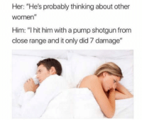 """Tumblr, Blog, and Http: Her: """"He's probably thinking about other  women""""  Him: """"I hit him with a pump shotgun from  close range and it only did 7 damage"""" <p><a href=""""http://awesomacious.tumblr.com/post/170577053432/i-just-dont-understand"""" class=""""tumblr_blog"""">awesomacious</a>:</p>  <blockquote><p>I just don't understand</p></blockquote>"""