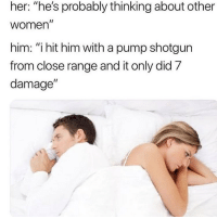 """Girls, Shit, and Women: her: """"he's probably thinking about other  women  him: """"i hit him with a pump shotgun  from close range and it only did 7  damage""""  I1 Real shit , girls be over thinking"""