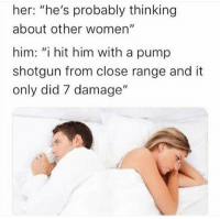 """Women, Her, and Him: her: """"he's probably thinking  about other women""""  him: """"i hit him with a pump  shotgun from close range and it  only did 7 damage"""""""