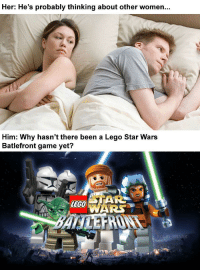 Lego, Star Wars, and Game: Her: He's probably thinking about other women.  Him: Why hasn't there been a Lego Star Wars  Batlefront game yet?  LEGO Dew it!
