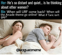Memes, Quiet, and Women: Her: He's so distant and quiet... is he thinking  about other women?  Me: When will URF come back? When will  the Arcade theme go online? What if Taric isn't  gay? 😩😩 Credits @leagueomeme