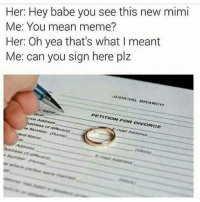 Mean Memes: Her: Hey babe you see this new mimi  Me: You mean meme?  Her: Oh yea that's what I meant  Me: can you sign here plz  JUDICIAL BRANCH  PETITION FOR DIVORCE  Arnt Name