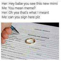 DONT EVER SAY IT LIKE THIS  Like JoeBama: Her: Hey babe you see this new mimi  Me: You mean meme?  Her: Oh yea that's what I meant  Me: can you sign here plz  PETITION FOR DIVORCE  Address DONT EVER SAY IT LIKE THIS  Like JoeBama