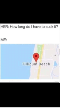 Memes, Beach, and Http: HER: How long do I have to suck it?  ME:  vd  Tillicum Beach Say no more via /r/memes http://bit.ly/2RXifZT