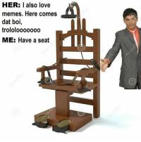 Love, Memes, and Shit: HER: I also love  memes. Here comes  dat boi  trololooooooo L  ME: Have a seat That shit will not be tolerated