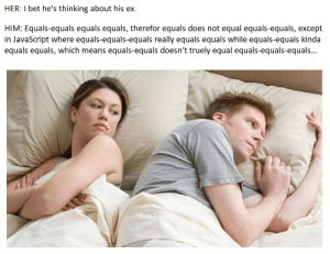 = means assignment, == means equals: HER: I bet he's thinking about his ex  HIM: Equals-equals equals equals, therefor equals does not equal equals-equals, except  in JavaScript where equals-equals-equals really equals equals while equals-equals kinda  equals equals, which means equals-equals doesn't truely equal equals-equals-equals... = means assignment, == means equals