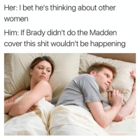 I Bet, Shit, and Women: Her: I bet he's thinking about other  women  Him: If Brady didn't do the Madden  cover this shit wouldn't be happening