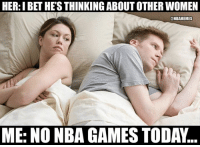 I Bet, Nba, and Games: HER:I BET HE'S THINKING ABOUT OTHER WOMEN  @NBAMEMES  ME: NO NBA GAMES TODAY NBA fans right now.