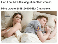 I Bet, Los Angeles Lakers, and Nba: Her: I bet he's thinking of another woman.  Him: Lakers 2018-2019 NBA Champions.  @MBAMEMES LMAOOO